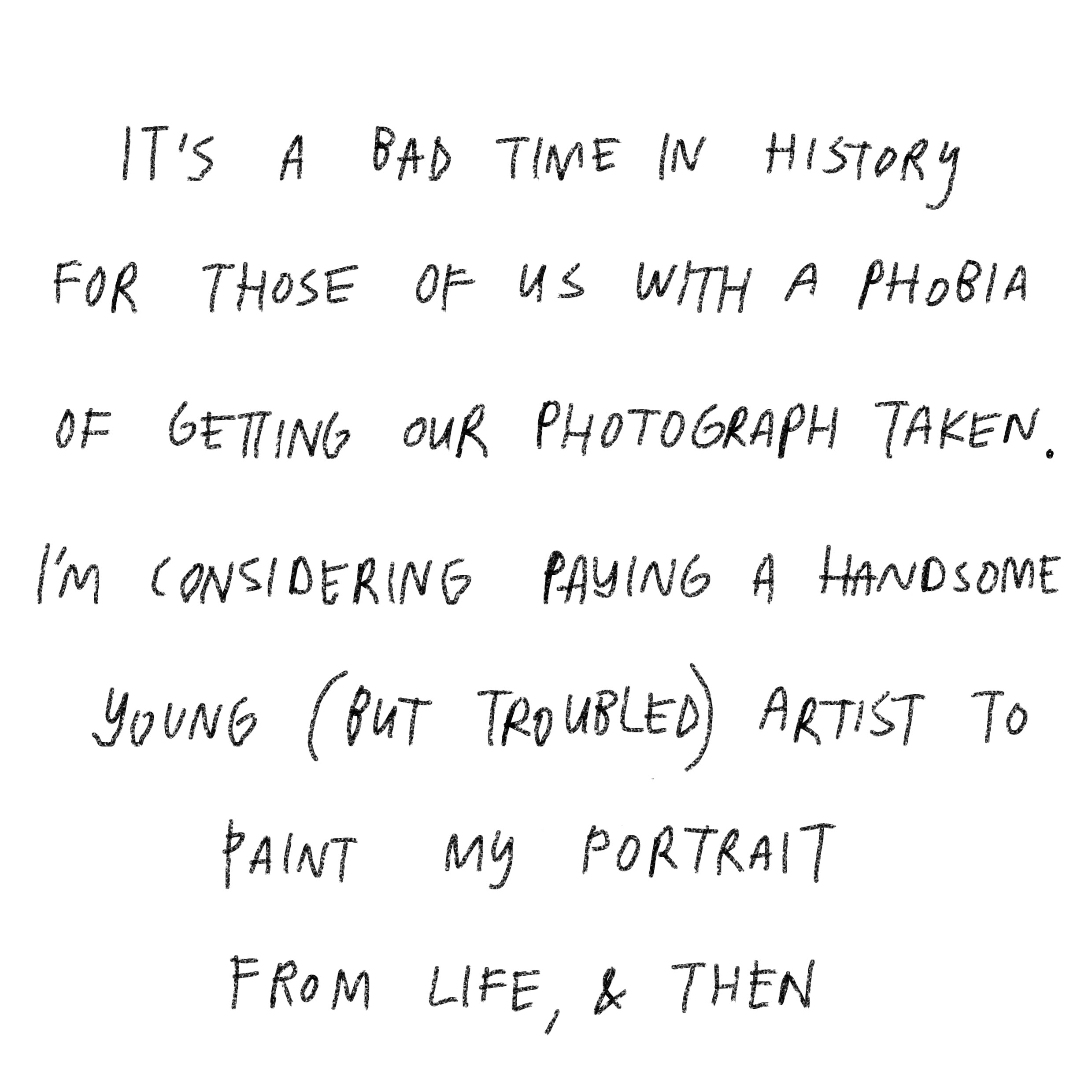 'It's a bad time in history for those of us with a phobia of getting our photograph taken. I'm considering paying a handsome young (but troubled) artist to paint my portrait from life, and then …'