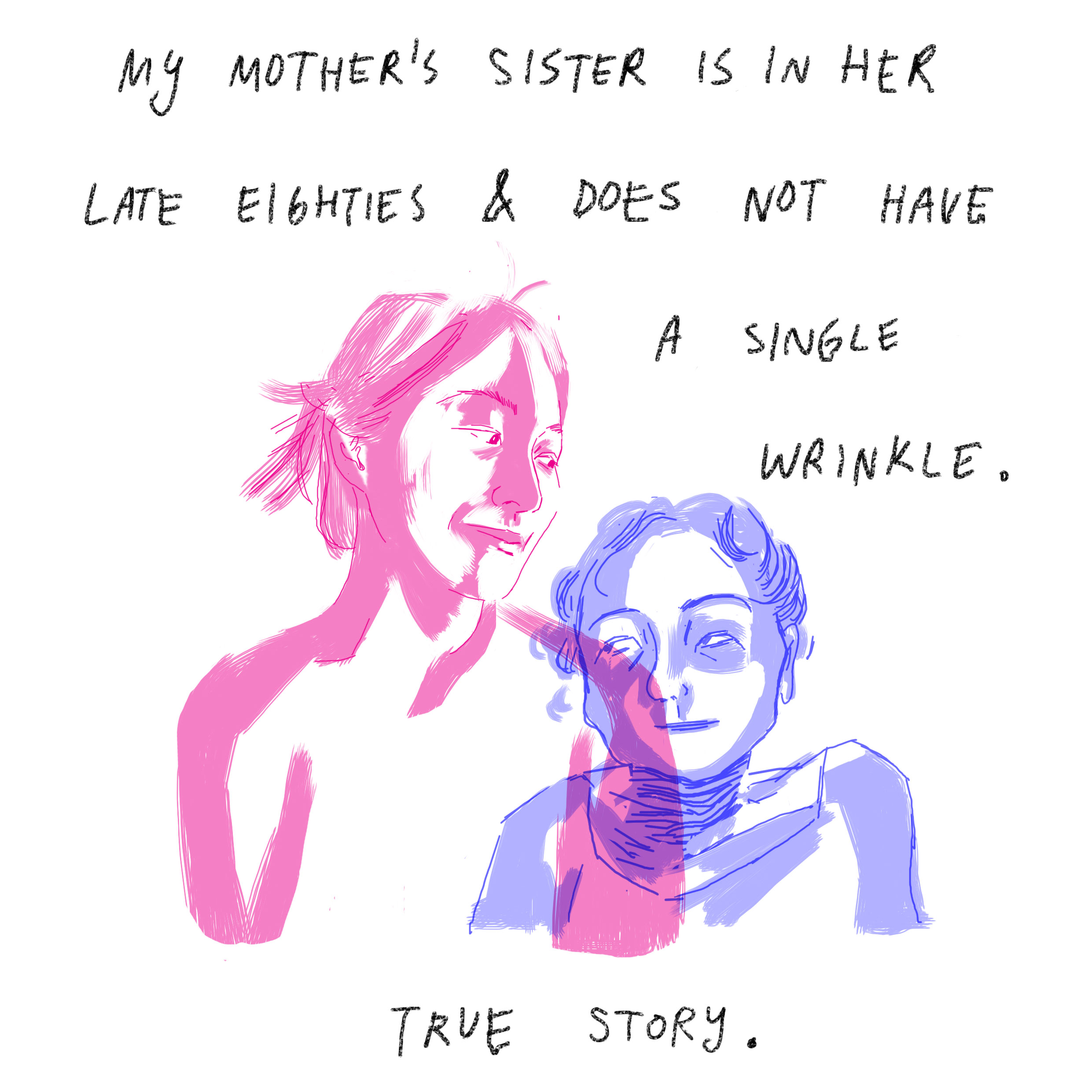 'My mother's sister is in her late eighties and does not have a single wrinkle. True story.'