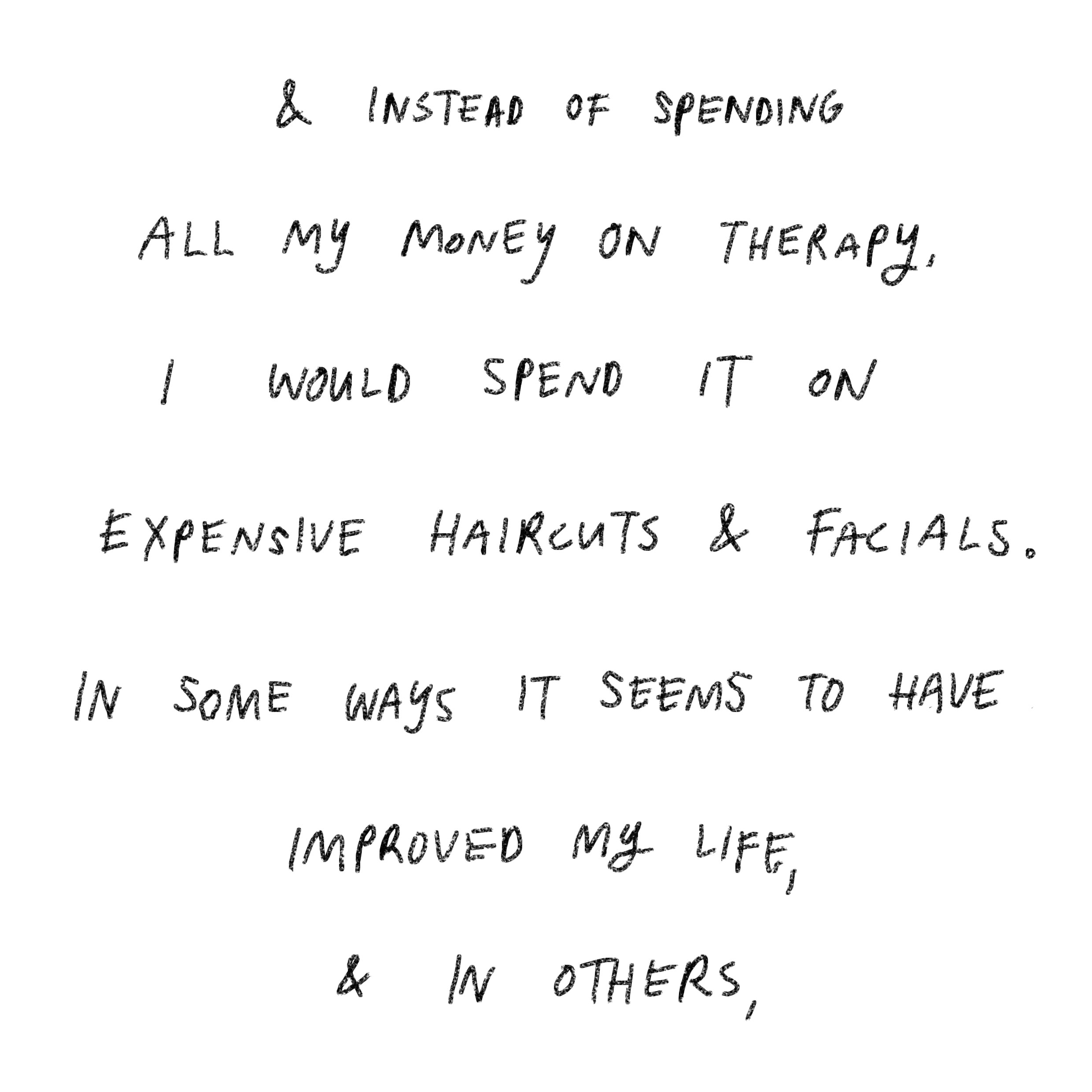 'and instead of spending all my money on therapy, I would spent it on expensive haircuts and facials. In some ways it seems to have improved my life, and in others,'
