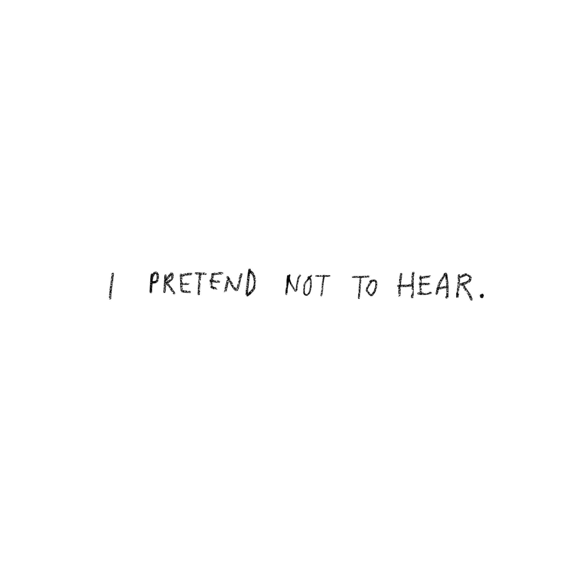 'I pretend not to hear.'