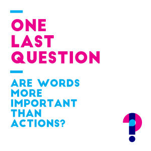 Promo image for One last question: are words more important than actions?