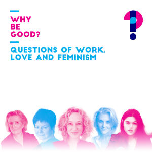 Promo image for Why be good? Questions of work, love and feminism
